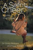 A Silent Cheer - Against the Odds ebook by Dr. Emily Roback, Faye Roback-Jones