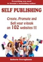 Self Publishing - Create, Promote and Sell your book on 102 websites !!! ebook by Roberto Travagliante