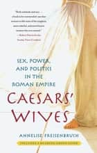 Caesars' Wives ebook by Annelise Freisenbruch, Ph.D.