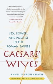 Caesars' Wives - Sex, Power, and Politics in the Roman Empire ebook by Annelise Freisenbruch, Ph.D.