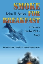 SMOKE FOR BREAKFAST: A Vietnam Combat Pilot's Story ebook by Brian H. Settles