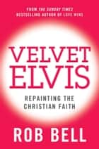 Velvet Elvis: Repainting the Christian Faith ebook by Rob Bell