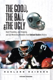 The Good, the Bad, & the Ugly: Oakland Raiders - Heart-Pounding, Jaw-Dropping, and Gut-Wrenching Moments from Oakland Raiders History ebook by Steven Travers