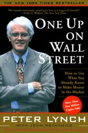 One Up On Wall Street - How To Use What You Already Know To Make Money In ebook by Peter Lynch,John Rothchild