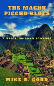 The Machu Picchu Blues - A Senor Bueno Travel Adventure, #3 ebook by Mike B. Good
