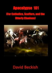 Apocalypse 101 (For Catholics, Scoffers, and the Utterly Clueless) ebook by David Beckish