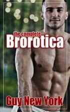 The Complete Brorotica - Fifteen Stories of Straight Men and Gay Sex ebook by Guy New York