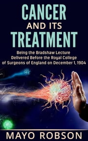 Cancer and its treatment: being the bradshaw lecture delivered before the Royal College of surgeons of England on december 1, 1904 ebook by A. W. Mayo Robson