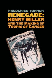 "Renegade: Henry Miller and the Making of ""Tropic of Cancer"" ebook by Frederick Turner"