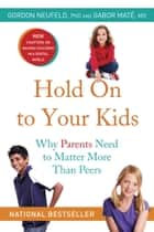 Hold On to Your Kids - Why Parents Need to Matter More Than Peers ebook by Gordon Neufeld, Gabor Mate, M.D.