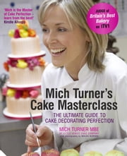 Mich Turner's Cake Masterclass - The Ultimate Guide to Cake Decorating Perfection ebook by Mich Turner