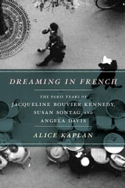 Dreaming in French - The Paris Years of Jacqueline Bouvier Kennedy, Susan Sontag, and Angela Davis ebook by Alice Kaplan
