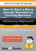 How to Start a Berry (except Strawberry) Farming Business ebook by Dallas Dixon