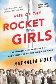 Rise of the Rocket Girls - The Women Who Propelled Us, from Missiles to the Moon to Mars ebook by Nathalia Holt