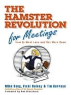 The Hamster Revolution for Meetings - How to Meet Less and Get More Done ebook by Mike Song, Vicki Halsey, Tim Burress