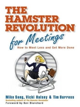 The Hamster Revolution for Meetings - How to Meet Less and Get More Done ebook by Mike Song,Vicki Halsey,Tim Burress