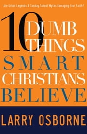 Ten Dumb Things Smart Christians Believe ebook by Larry Osborne