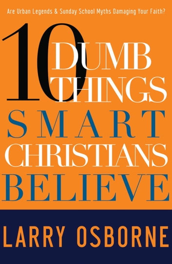 Ten Dumb Things Smart Christians Believe - Are Urban Legends & Sunday School Myths Ruining Your Faith? ebook by Larry Osborne