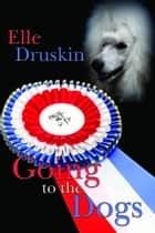 Going to the Dogs ebook by Elle Druskin
