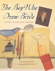 The Boy Who Drew Birds - A Story of John James Audubon ebook by Jacqueline Davies, Melissa Sweet