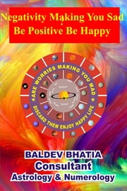 Negativity Making You Sad Be Positive Be Happy ebook by Baldev Bhatia
