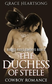 Cowboy Romance: The Duchess of Steele - Rugged Rodeo Cowboys, #3 ebook by GRACE HEARTSONG