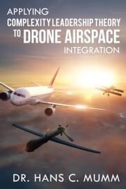 Applying Complexity Leadership Theory to Drone Airspace Integration ebook by Hans C Mumm