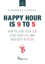 Happy Hour is 9 to 5 - How to Love your Job, Love your Life, and Kick Butt at Work ebook by Alexander Kjerulf