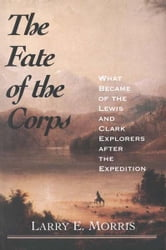 The Fate of the Corps: What Became of the Lewis and Clark Explorers After the Expedition ebook by Larry E. Morris
