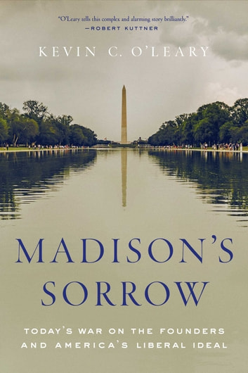 Madison's Sorrow - Today's War on the Founders and America's Liberal Ideal ebook by Kevin O'Leary