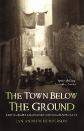 The Town Below the Ground - Edinburgh's Legendary Undgerground City ebook by Jan-Andrew Henderson