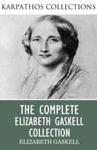 The Complete Elizabeth Gaskell Collection ebook by Elizabeth Gaskell