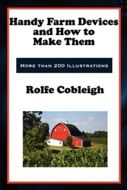 Handy Farm Devices and How to Make Them ebook by Rolfe Cobleigh