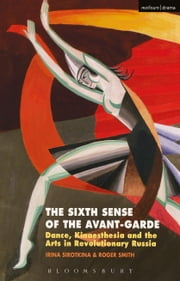 The Sixth Sense of the Avant-Garde - Dance, Kinaesthesia and the Arts in Revolutionary Russia ebook by Irina Sirotkina, Roger Smith