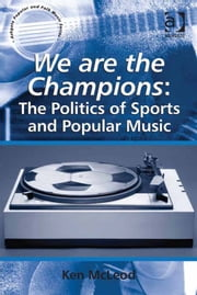 We are the Champions: The Politics of Sports and Popular Music - The Politics of Sports and Popular Music ebook by Dr Ken McLeod,Professor Stan Hawkins,Professor Lori Burns