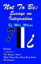 Not To Be: Essays on Integration eBook by Mba Mbulu