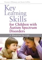 Key Learning Skills for Children with Autism Spectrum Disorders - A Blueprint for Life ebook by Nicole DeWitt, Thomas L. Whitman