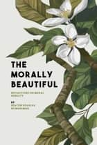 The Morally Beautiful - Reflections on Moral Nobility ebook by Douglas McManaman