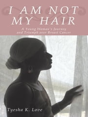 I Am Not My Hair: A Young Woman's Journey and Triumph Over Breast Cancer ebook by Love, Tyesha K.