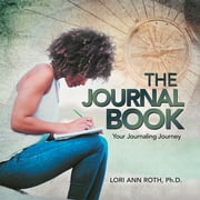 The Journal Book - Your Journaling Journey ebook by Lori Ann Roth Ph.D.