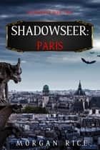Shadowseer: Paris (Shadowseer, Book Two) ebook by Morgan Rice
