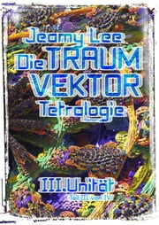 Die Traumvektor Tetralogie - III.Unitaet ebook by Jeamy Lee