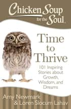 Chicken Soup for the Soul: Time to Thrive - 101 Inspiring Stories about Growth, Wisdom, and Dreams ebook by Amy Newmark, Loren Slocum Lahav