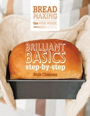 The Pink Whisk Guide to Bread Making - Brilliant Basics Step-by-Step ebook by Ruth Clemens