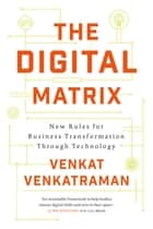 The Digital Matrix - New Rules for Business Transformation Through Technology ebook by