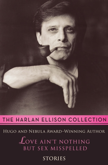 Love Ain't Nothing But Sex Misspelled - Stories ebook by Harlan Ellison