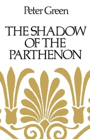 The Shadow of the Parthenon - Studies in Ancient History and Literature ebook by Peter Green