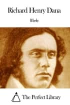 Works of Richard Henry Dana ebook by Richard Henry Dana