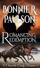 Romancing Redemption - Clearwater County, Redemption series, #1 ebook by Bonnie R. Paulson
