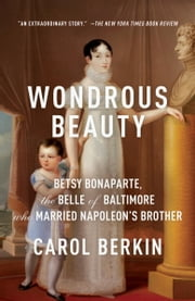 Wondrous Beauty - The Life and Adventures of Elizabeth Patterson Bonaparte ebook by Carol Berkin